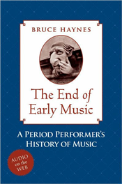 Bruce Haynes. The End of Early Music: A Period Performer's History of Music for the Twenty-First Century